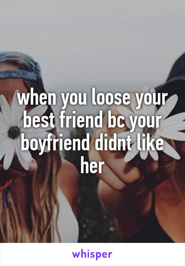 when you loose your best friend bc your boyfriend didnt like her
