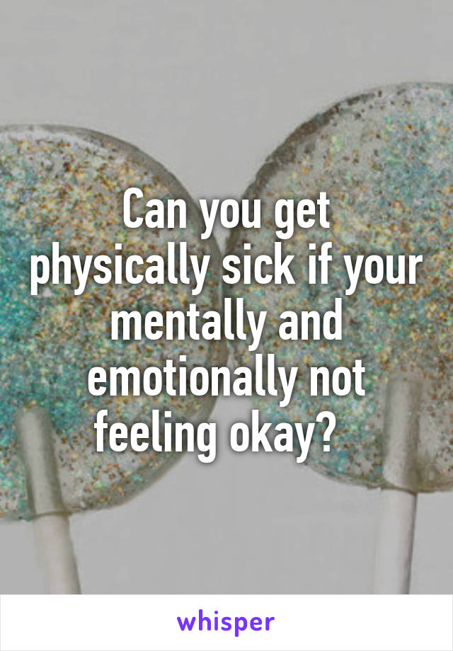 Can you get physically sick if your mentally and emotionally not feeling okay?