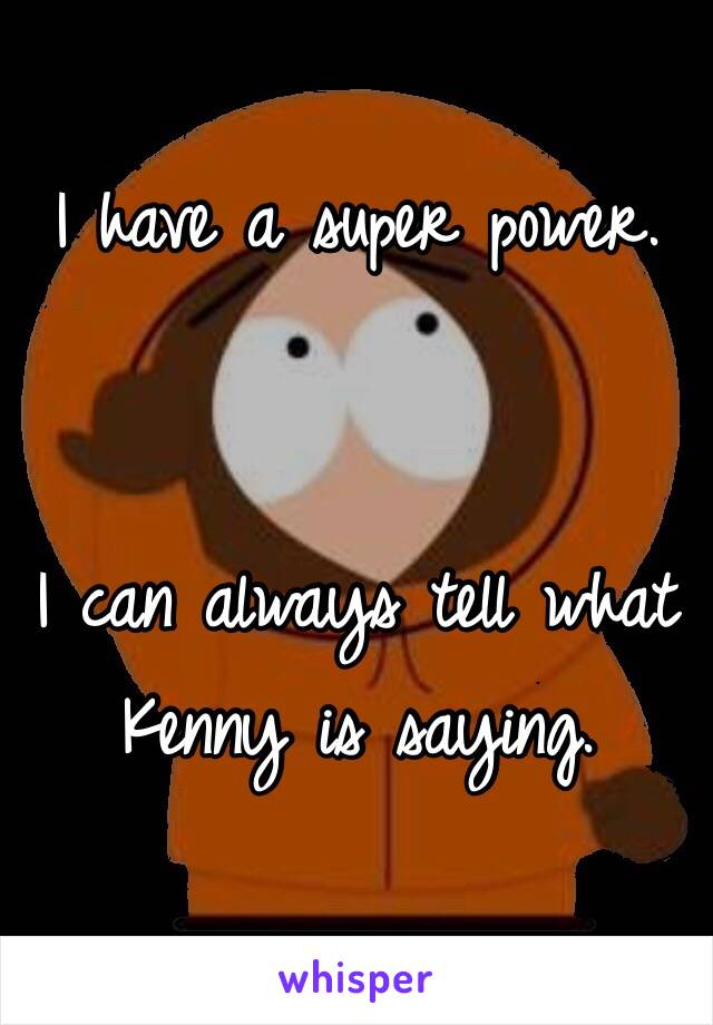I have a super power.    I can always tell what Kenny is saying.