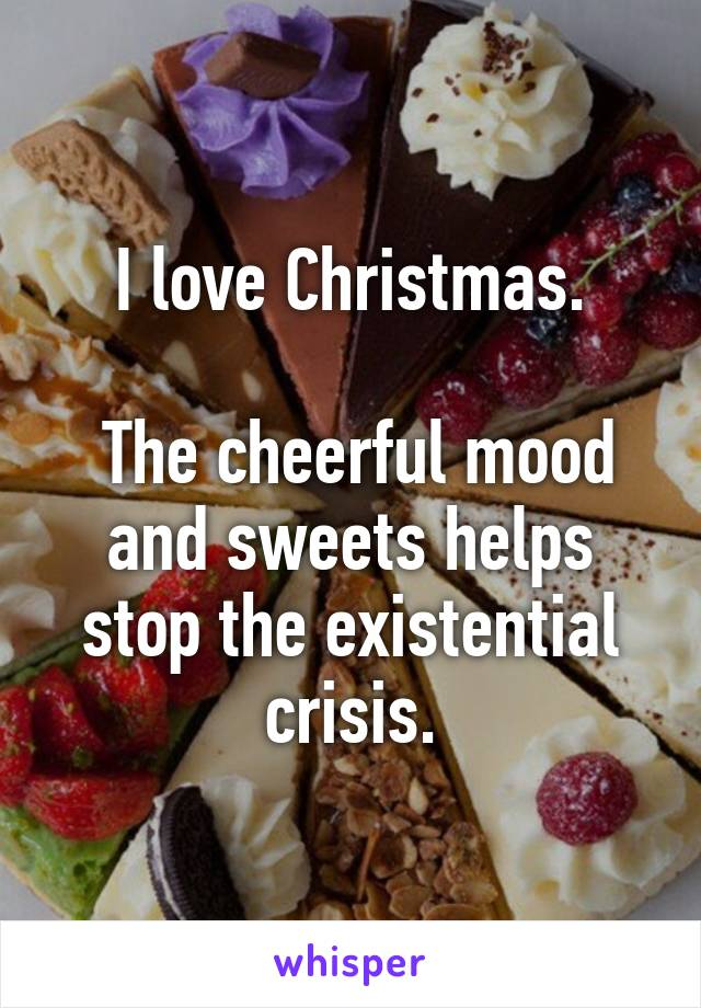 I love Christmas.   The cheerful mood and sweets helps stop the existential crisis.