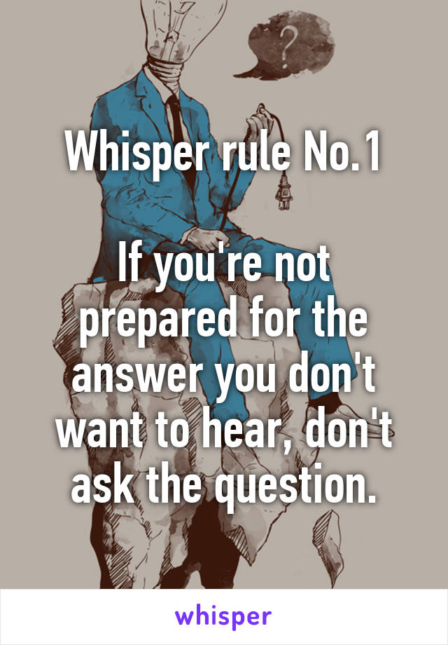 Whisper rule No.1  If you're not prepared for the answer you don't want to hear, don't ask the question.
