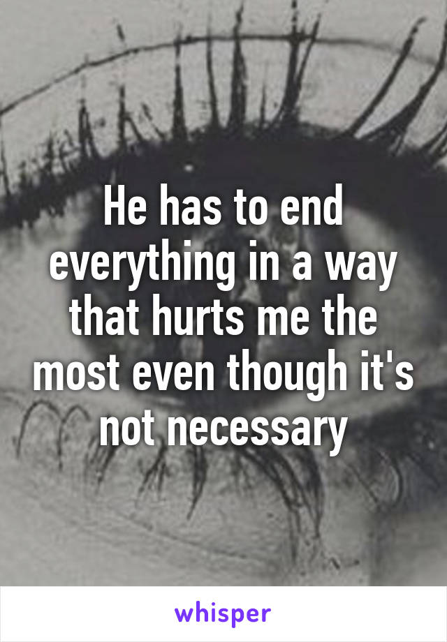 He has to end everything in a way that hurts me the most even though it's not necessary