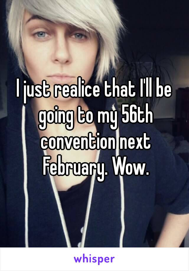 I just realice that I'll be going to my 56th convention next February. Wow.