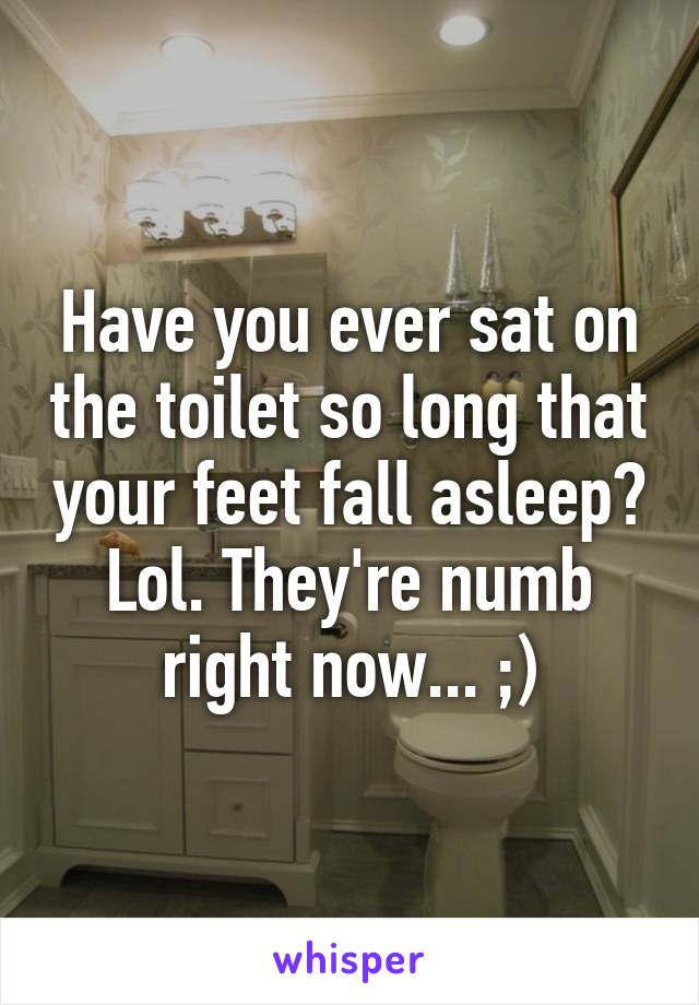 Have you ever sat on the toilet so long that your feet fall asleep? Lol. They're numb right now... ;)