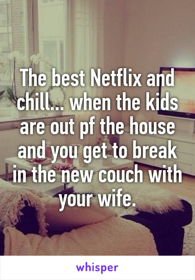 The best Netflix and chill... when the kids are out pf the house and you get to break in the new couch with your wife.