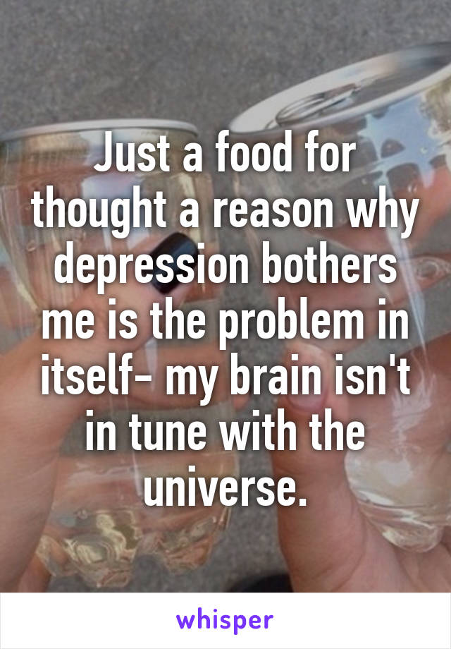Just a food for thought a reason why depression bothers me is the problem in itself- my brain isn't in tune with the universe.