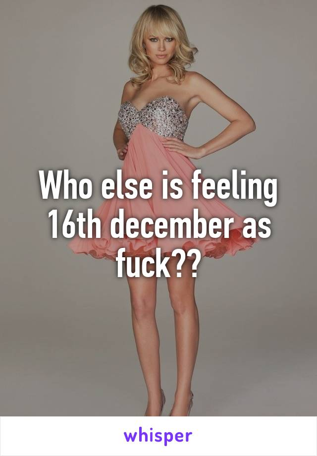 Who else is feeling 16th december as fuck??