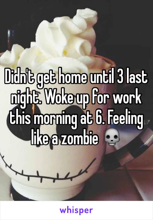 Didn't get home until 3 last night. Woke up for work this morning at 6. Feeling like a zombie 💀