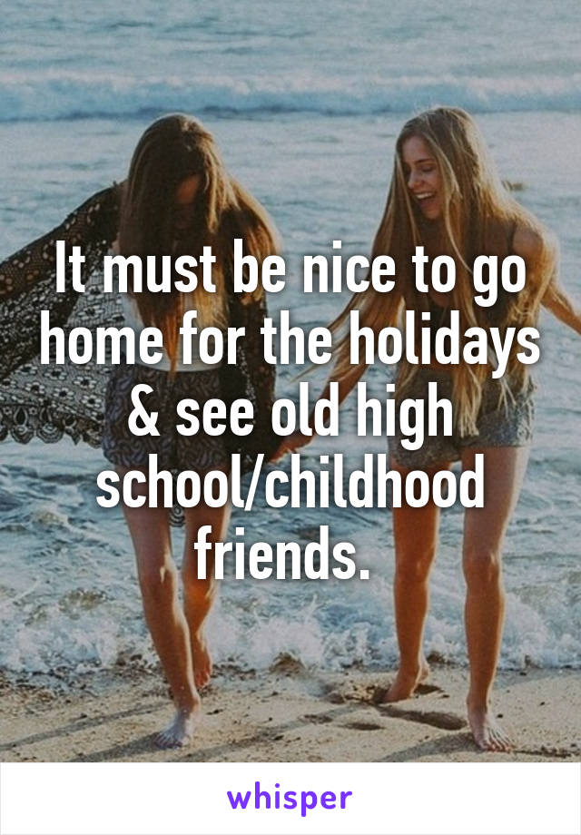 It must be nice to go home for the holidays & see old high school/childhood friends.