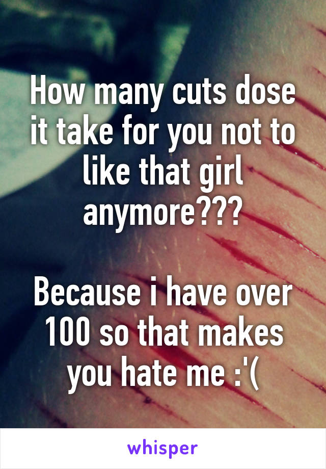 How many cuts dose it take for you not to like that girl anymore???  Because i have over 100 so that makes you hate me :'(