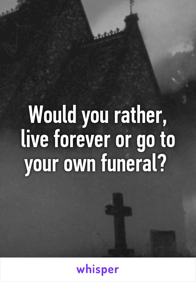 Would you rather, live forever or go to your own funeral?