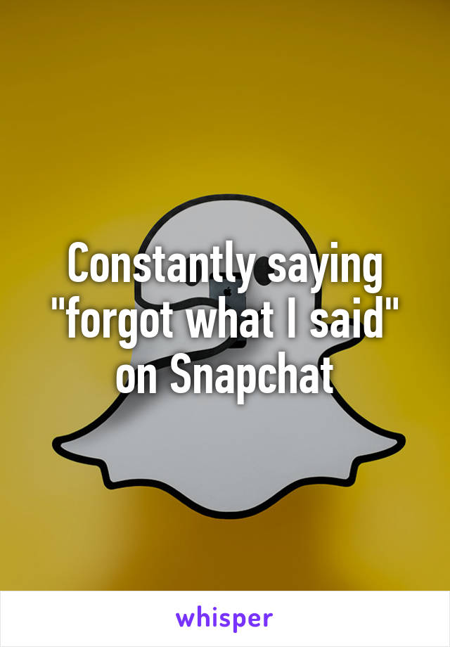 """Constantly saying """"forgot what I said"""" on Snapchat"""