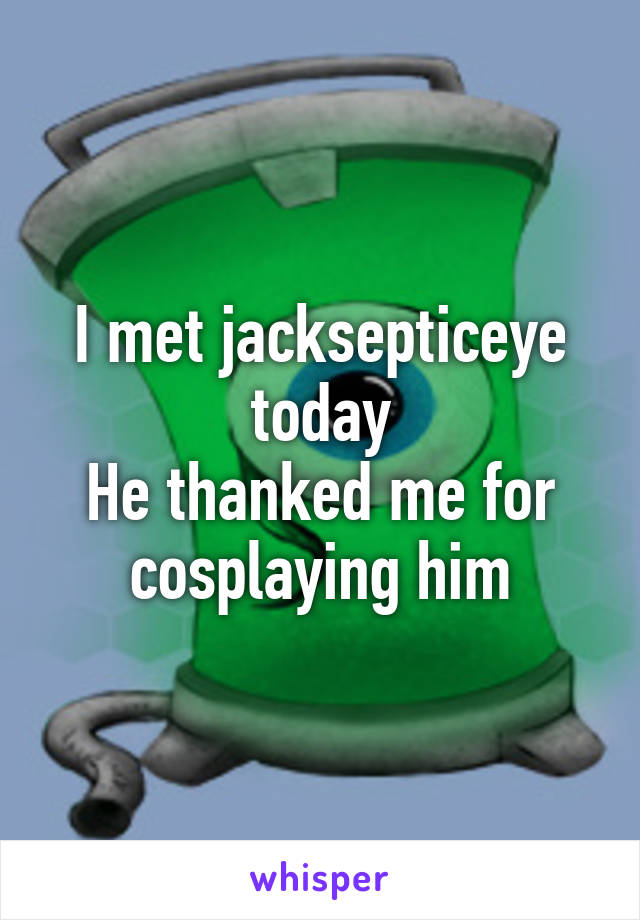 I met jacksepticeye today He thanked me for cosplaying him