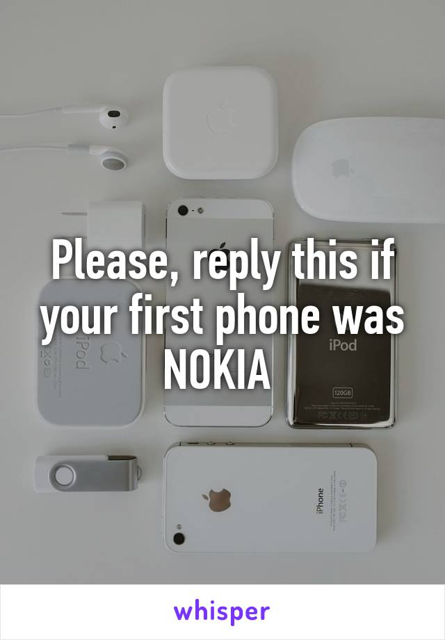 Please, reply this if your first phone was NOKIA
