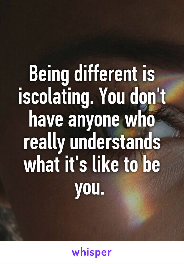 Being different is iscolating. You don't have anyone who really understands what it's like to be you.