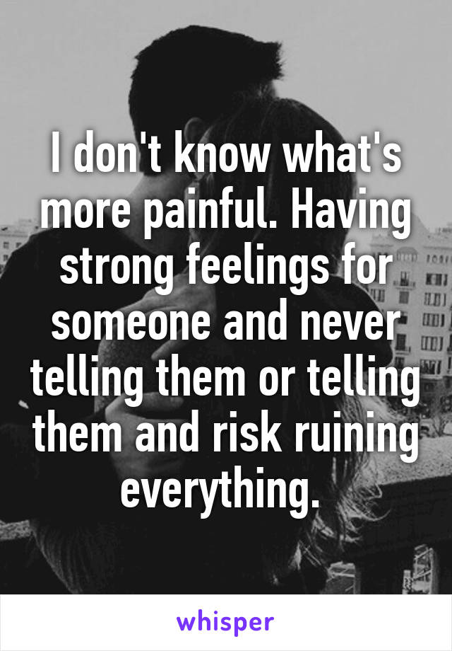 I don't know what's more painful. Having strong feelings for someone and never telling them or telling them and risk ruining everything.