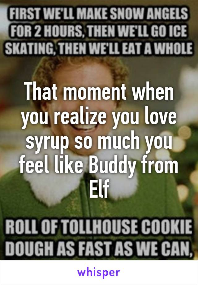That moment when you realize you love syrup so much you feel like Buddy from Elf