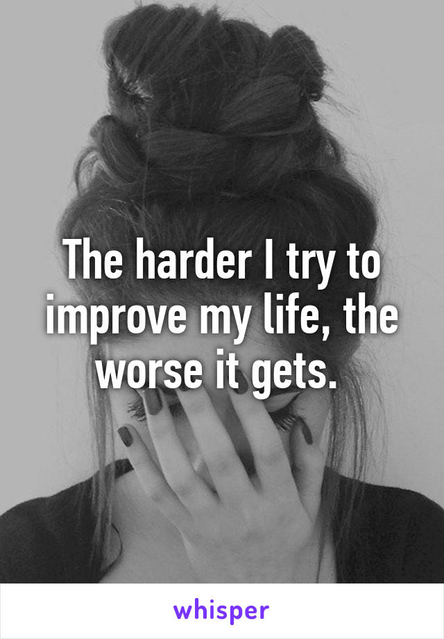 The harder I try to improve my life, the worse it gets.