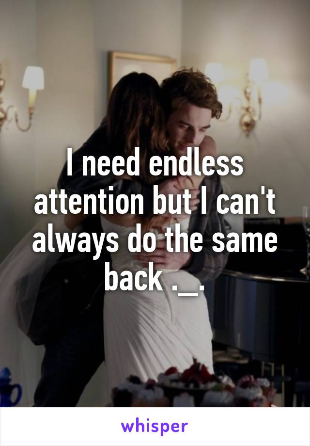 I need endless attention but I can't always do the same back ._.