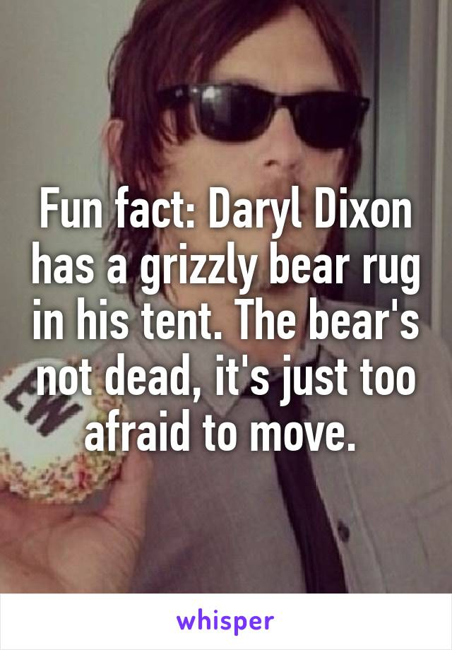 Fun fact: Daryl Dixon has a grizzly bear rug in his tent. The bear's not dead, it's just too afraid to move.