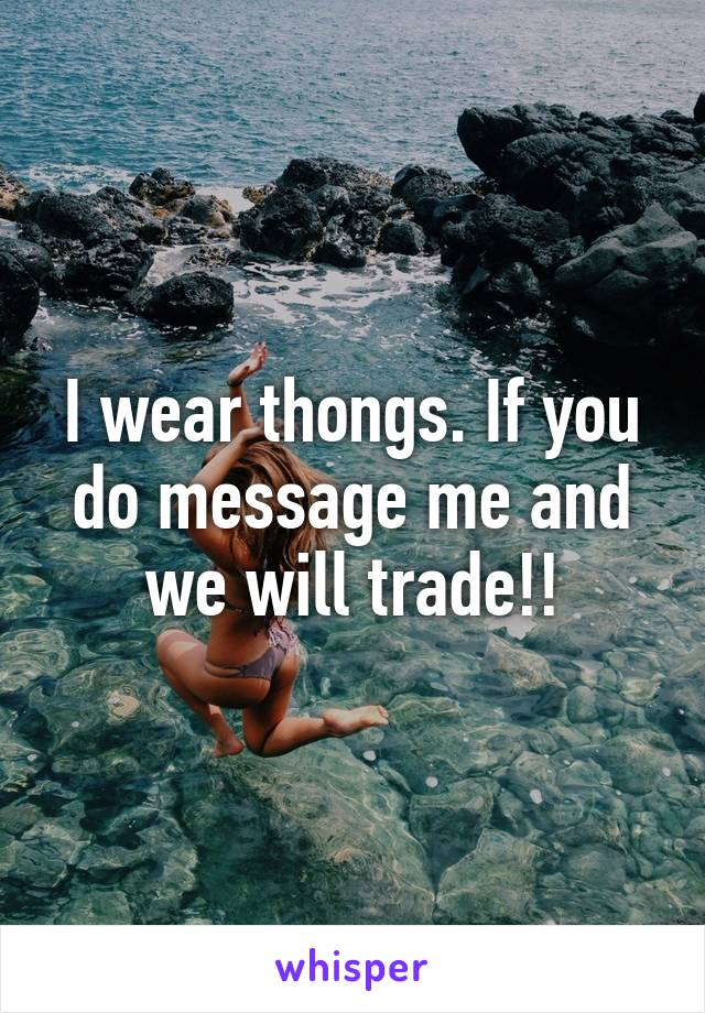 I wear thongs. If you do message me and we will trade!!
