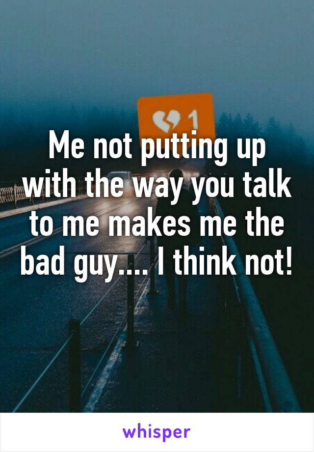 Me not putting up with the way you talk to me makes me the bad guy.... I think not!