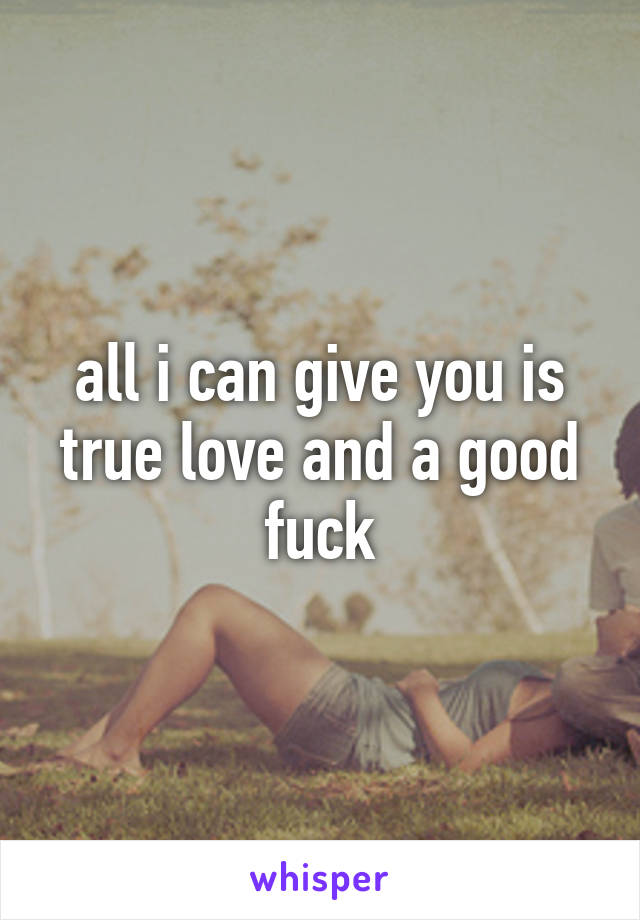 all i can give you is true love and a good fuck