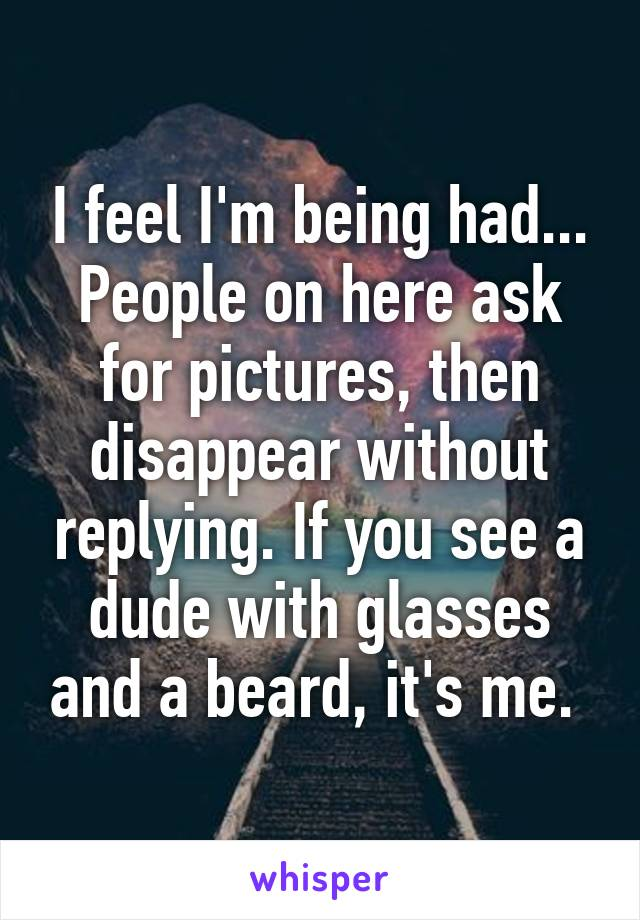I feel I'm being had... People on here ask for pictures, then disappear without replying. If you see a dude with glasses and a beard, it's me.