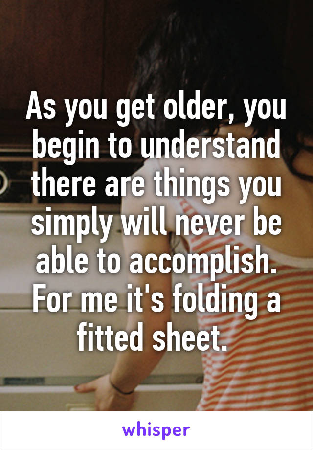 As you get older, you begin to understand there are things you simply will never be able to accomplish. For me it's folding a fitted sheet.