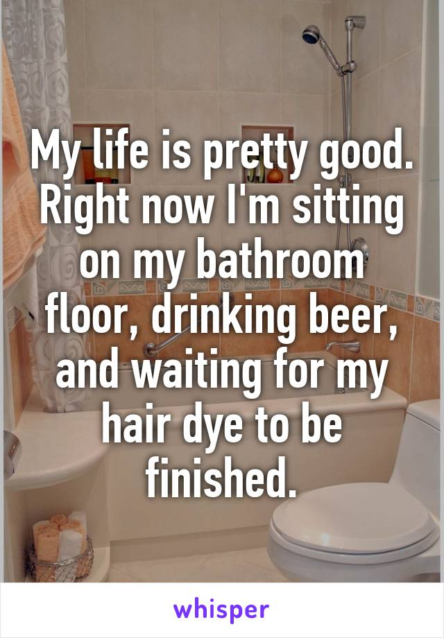 My life is pretty good. Right now I'm sitting on my bathroom floor, drinking beer, and waiting for my hair dye to be finished.