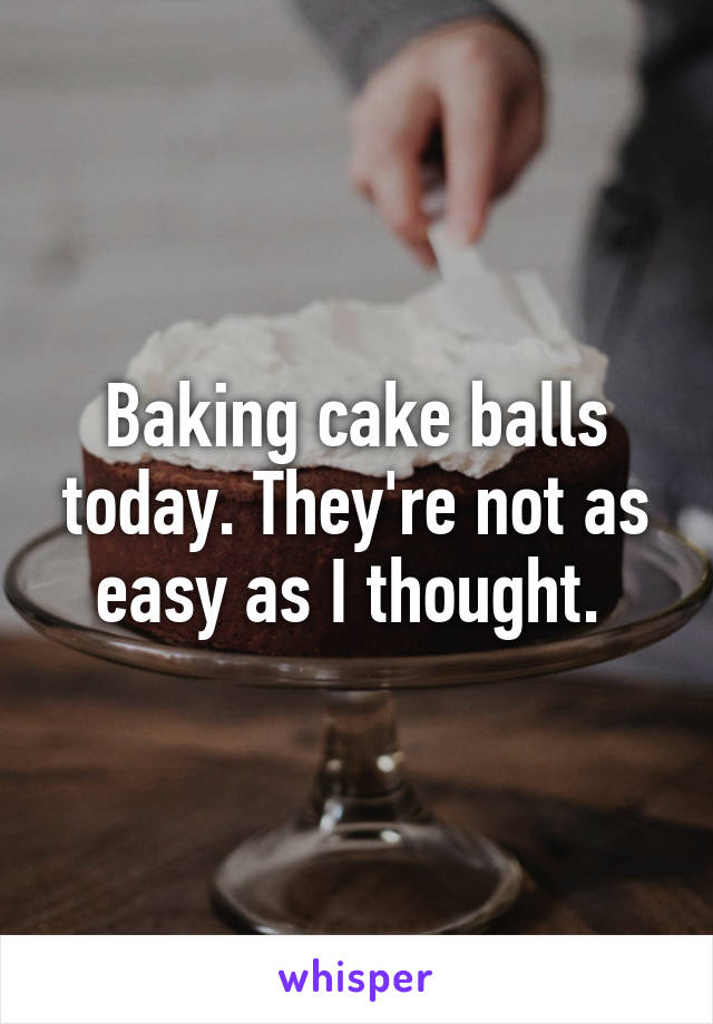 Baking cake balls today. They're not as easy as I thought.
