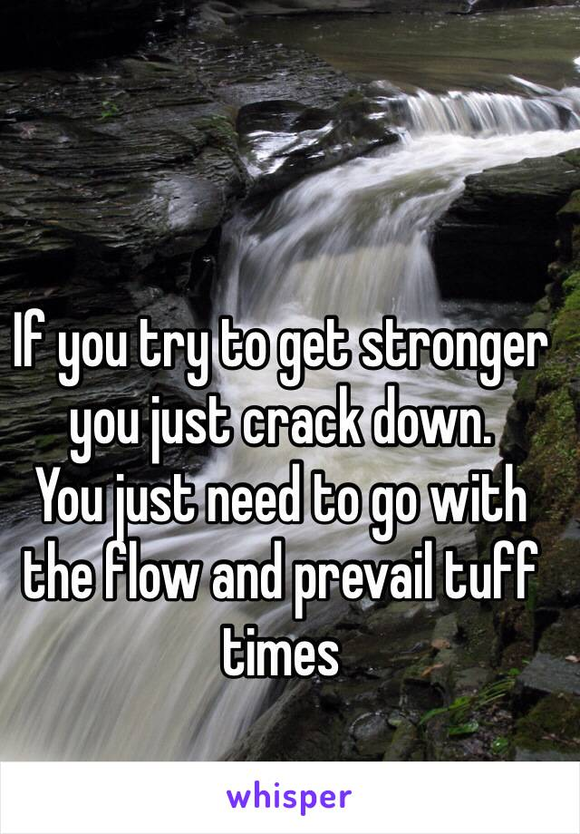 If you try to get stronger you just crack down. You just need to go with the flow and prevail tuff times