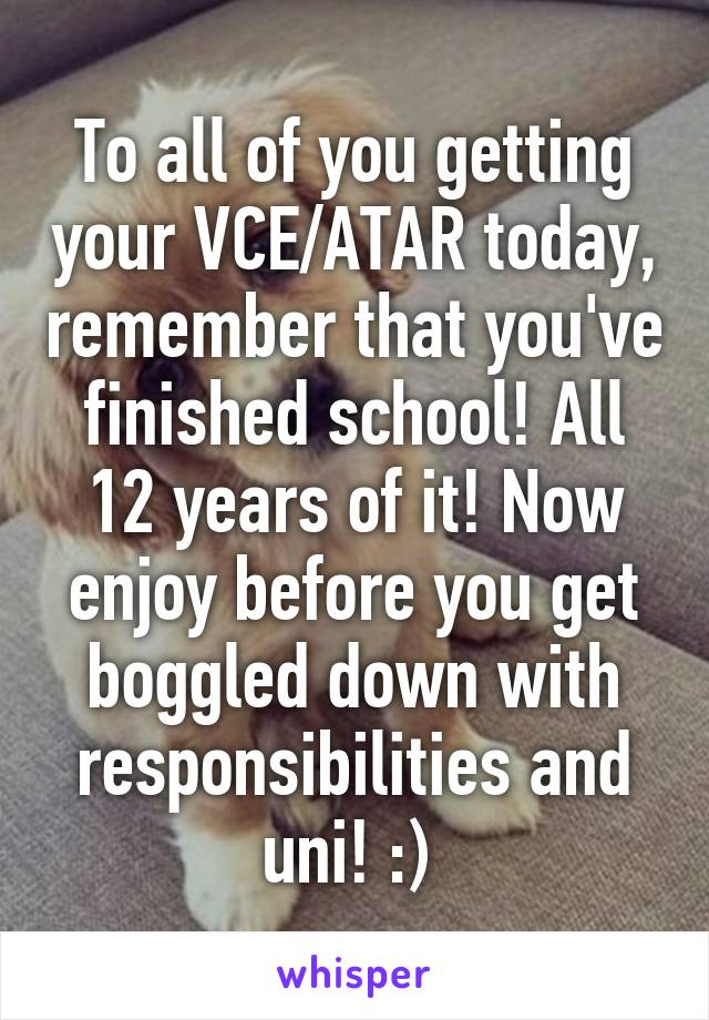 To all of you getting your VCE/ATAR today, remember that you've finished school! All 12 years of it! Now enjoy before you get boggled down with responsibilities and uni! :)