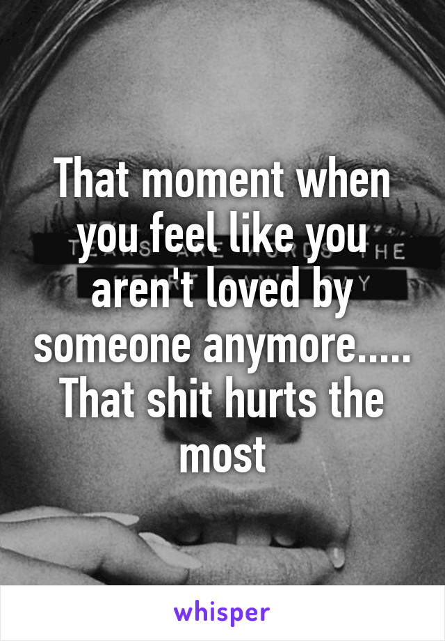 That moment when you feel like you aren't loved by someone anymore..... That shit hurts the most