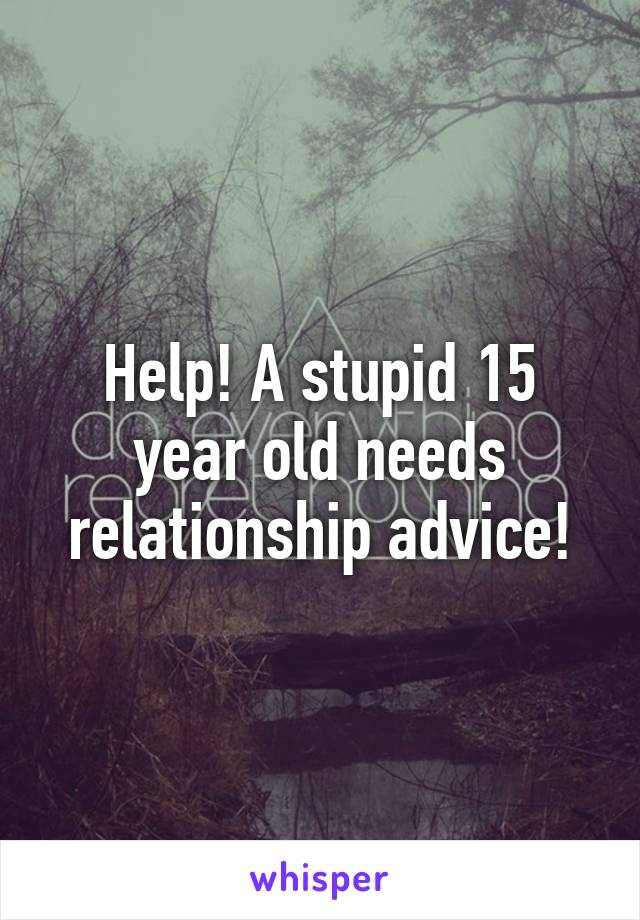 Help! A stupid 15 year old needs relationship advice!