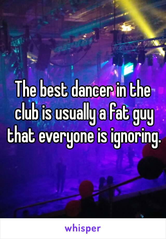 The best dancer in the club is usually a fat guy that everyone is ignoring.