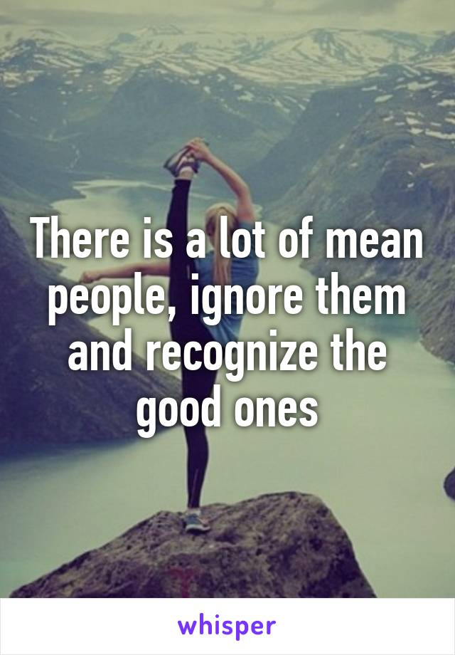 There is a lot of mean people, ignore them and recognize the good ones
