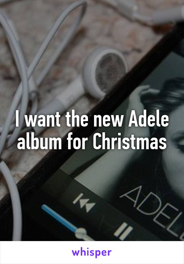 I want the new Adele album for Christmas