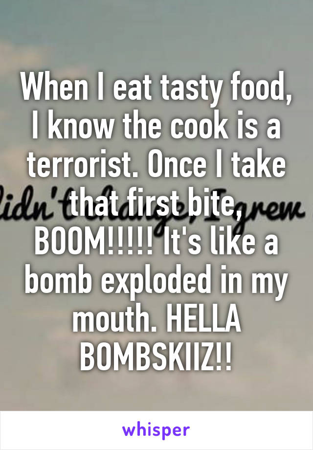 When I eat tasty food, I know the cook is a terrorist. Once I take that first bite, BOOM!!!!! It's like a bomb exploded in my mouth. HELLA BOMBSKIIZ!!