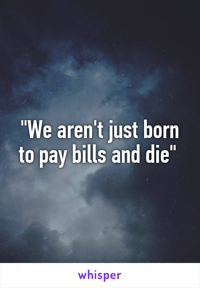 """We aren't just born to pay bills and die"""