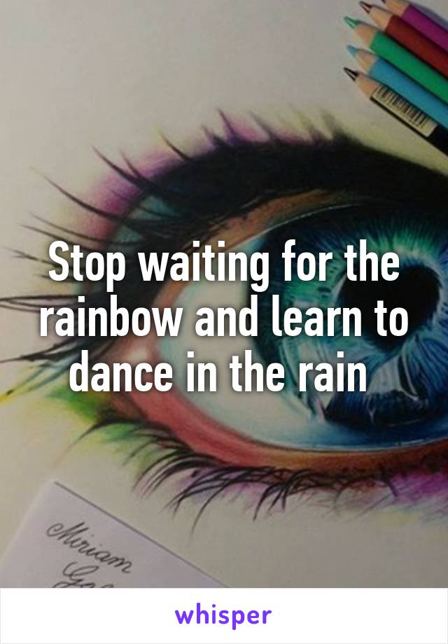 Stop waiting for the rainbow and learn to dance in the rain