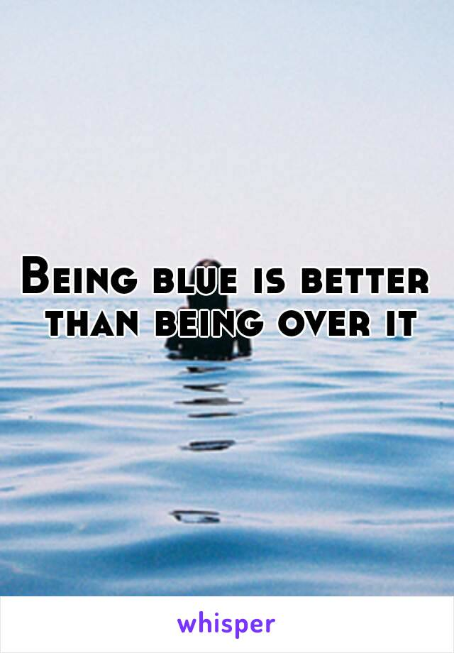 Being blue is better than being over it