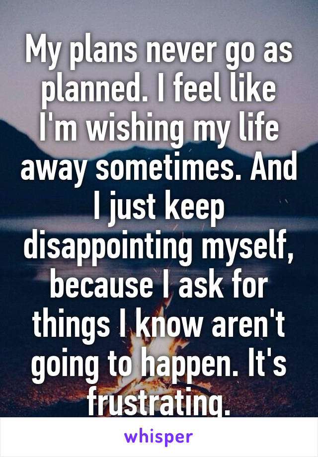 My plans never go as planned. I feel like I'm wishing my life away sometimes. And I just keep disappointing myself, because I ask for things I know aren't going to happen. It's frustrating.