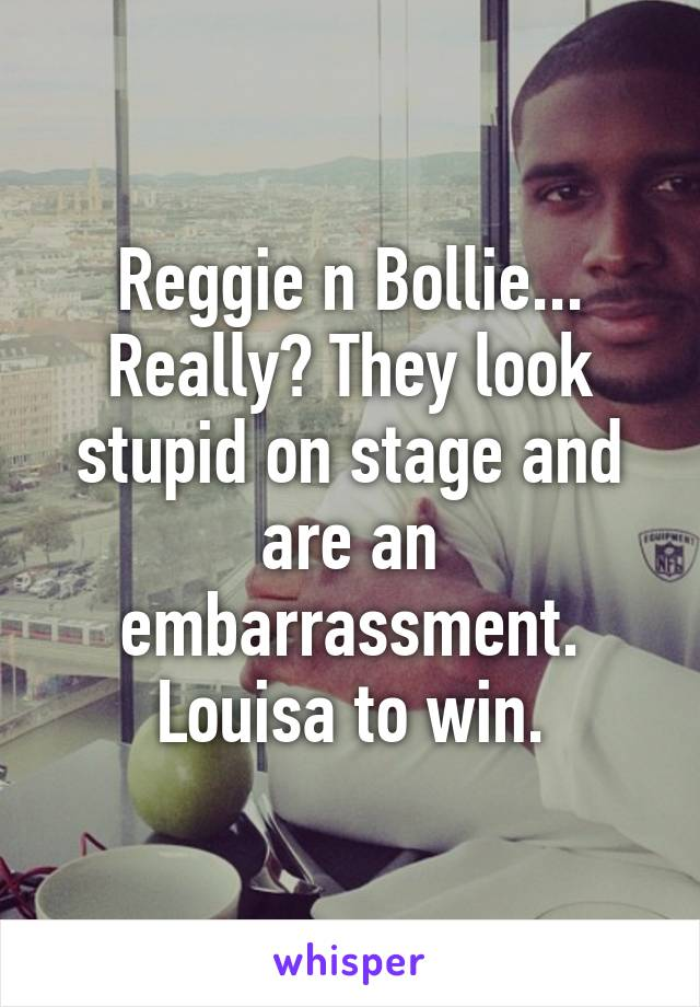 Reggie n Bollie... Really? They look stupid on stage and are an embarrassment. Louisa to win.
