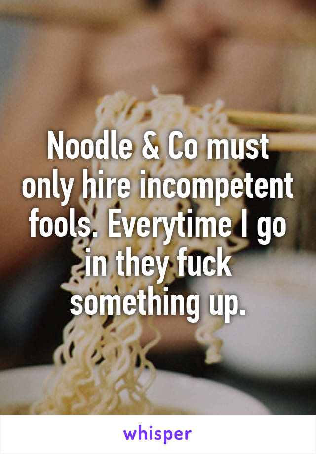 Noodle & Co must only hire incompetent fools. Everytime I go in they fuck something up.
