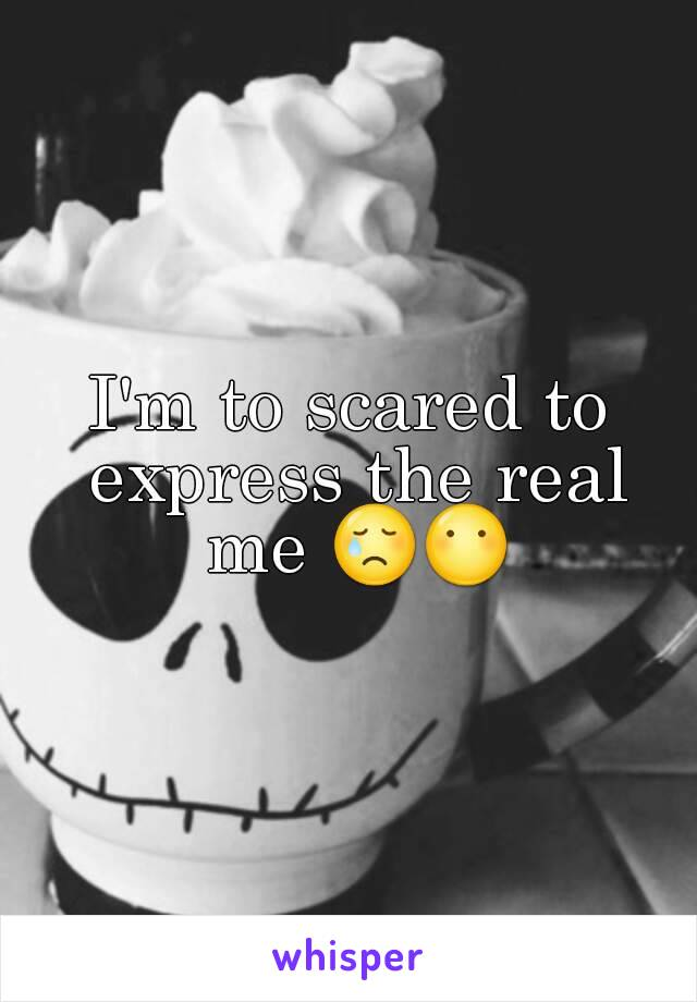 I'm to scared to express the real me 😢😶