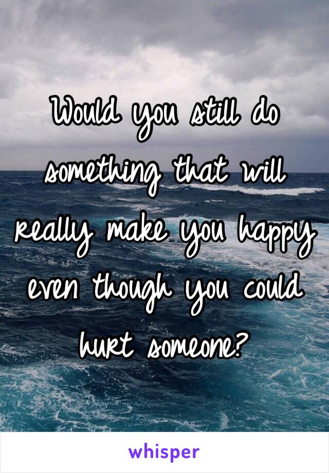 Would you still do something that will really make you happy even though you could hurt someone?