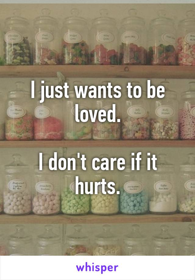 I just wants to be loved.  I don't care if it hurts.