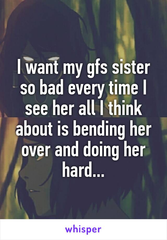 I want my gfs sister so bad every time I see her all I think about is bending her over and doing her hard...