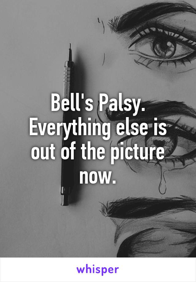Bell's Palsy. Everything else is out of the picture now.